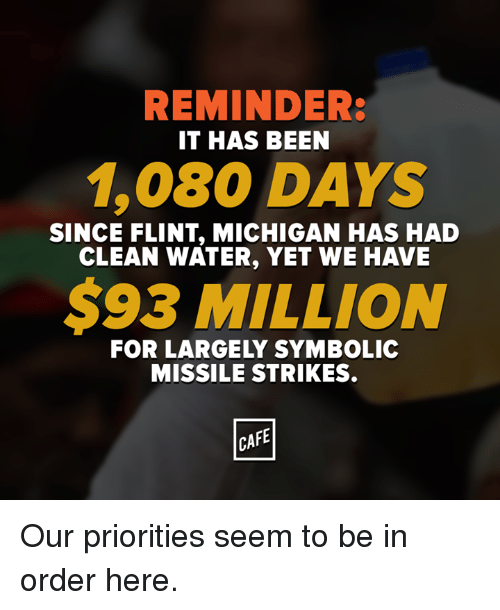 flint michigan: REMINDER:  IT HAS BEEN  1,080 DAYS  SINCE FLINT MICHIGAN HAS HAD  CLEAN WATER, YET WE HAVE  $93 MILLION  FOR LARGELY SYMBOLIC  MISSILE STRIKES.  CAFE Our priorities seem to be in order here.