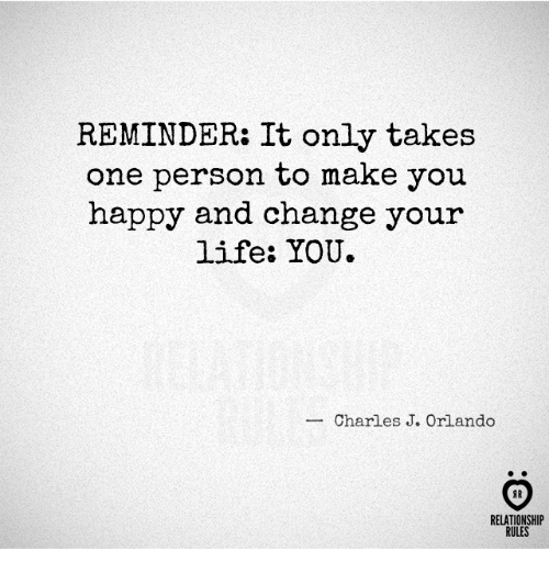 J O: REMINDER: It only takes  one person to make you  happy and change your  life: YOU.  Charles J. o  AR  RELATIONSHIP  RULES