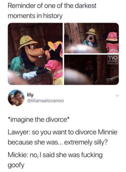 Fucking, Lawyer, and History: Reminder of one of the darkest  moments in history  TYO  OTODAY  TEARS OD  lily  @lilianaalozanoo  imagine the divorce*  Lawyer: so you want to divorce Minnie  because she was... extremely silly?  Mickie: no, I said she was fucking  goofy