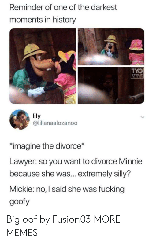 Dank, Fucking, and Lawyer: Reminder of one of the darkest  moments in history  TYO  OTODAY  VEARS OLD  lily  @lilianaalozanoo  imagine the divorce*  Lawyer: so you want to divorce Minnie  because she was... extremely silly?  Mickie: no, I said she was fucking  goofy Big oof by Fusion03 MORE MEMES