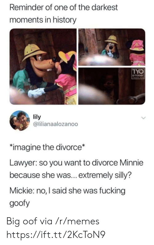 Fucking, Lawyer, and Memes: Reminder of one of the darkest  moments in history  TYO  OTODAY  VEARS OLD  lily  @lilianaalozanoo  imagine the divorce*  Lawyer: so you want to divorce Minnie  because she was... extremely silly?  Mickie: no, I said she was fucking  goofy Big oof via /r/memes https://ift.tt/2KcToN9