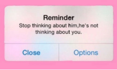 Him, Options, and You: Reminder  Stop thinking about him,he's not  thinking about you.  Close  Options