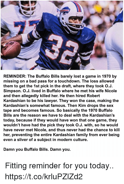 Touchdowners: REMINDER: The Buffalo Bills barely lost a game in 1970 by  missing on a bad pass for a touchdown. The loss allowed  them to get the 1st pick in the draft, where they took O.J.  Simpson. O.J. lived in Buffalo where he met his wife Nicole  and then allegedly killed her. He then hired Robert  Kardashian to be his lawyer. They won the case, making the  Kardashian's somewhat famous. Then Kim drops the sex  tape and becomes famous. So basically the 1970 Buffalo  Bills are the reason we have to deal with the Kardashian's  today, because if they would have won that one game, they  wouldn't have had the pick they took O.J. with, so he would  have never met Nicole, and thus never had the chance to kill  her, preventing the entire Kardashian family from ever being  even a sliver of a subject in modern culture.  Damn you Buffalo Bills. Damn you. Fitting reminder for you today.. https://t.co/krluPZlZd2