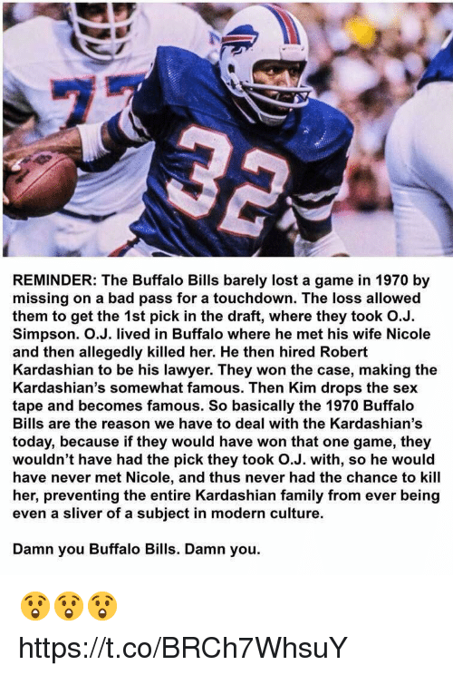 One Game: REMINDER: The Buffalo Bills barely lost a game in 1970 by  missing on a bad pass for a touchdown. The loss allowed  them to get the 1st pick in the draft, where they took O.J.  Simpson. O.J. lived in Buffalo where he met his wife Nicole  and then allegedly killed her. He then hired Robert  Kardashian to be his lawyer. They won the case, making the  Kardashian's somewhat famous. Then Kim drops the sex  tape and becomes famous. So basically the 1970 Buffalo  Bills are the reason we have to deal with the Kardashian's  today, because if they would have won that one game, they  wouldn't have had the pick they took O.J. with, so he would  have never met Nicole, and thus never had the chance to kill  her, preventing the entire Kardashian family from ever being  even a sliver of a subject in modern culture.  Damn you Buffalo Bills. Damn you. 😲😲😲 https://t.co/BRCh7WhsuY