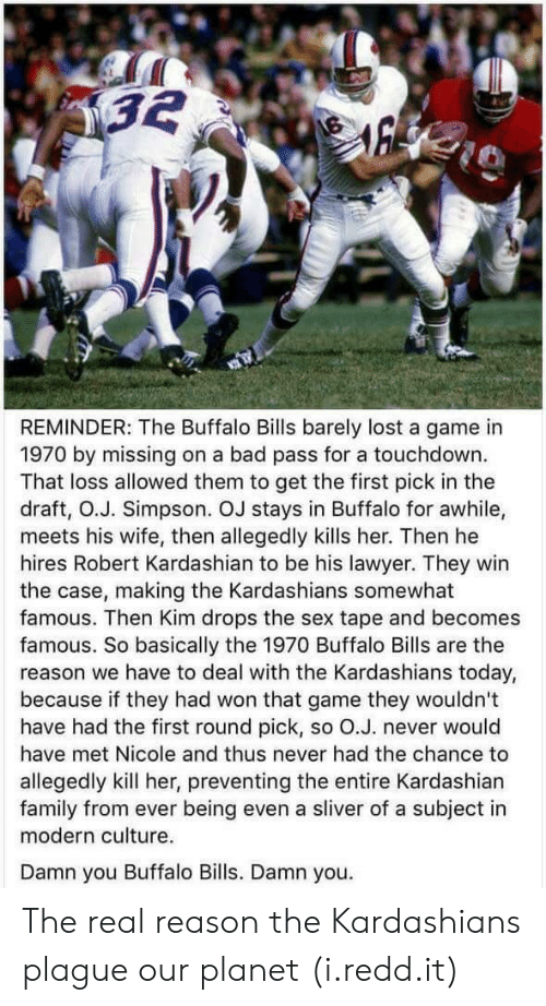 first-round-pick: REMINDER: The Buffalo Bills barely lost a game in  1970 by missing on a bad pass for a touchdown.  That loss allowed them to get the first pick in the  draft, O.J. Simpson. OJ stays in Buffalo for awhile,  meets his wife, then allegedly kills her. Then he  hires Robert Kardashian to be his lawyer. They win  the case, making the Kardashians somewhat  famous. Then Kim drops the sex tape and becomes  famous. So basically the 1970 Buffalo Bills are the  reason we have to deal with the Kardashians today,  because if they had won that game they wouldn't  have had the first round pick, so O.J. never would  have met Nicole and thus never had the chance to  allegedly kill her, preventing the entire Kardashian  family from ever being even a sliver of a subject in  modern culture.  Damn you Buffalo Bills. Damn you. The real reason the Kardashians plague our planet (i.redd.it)
