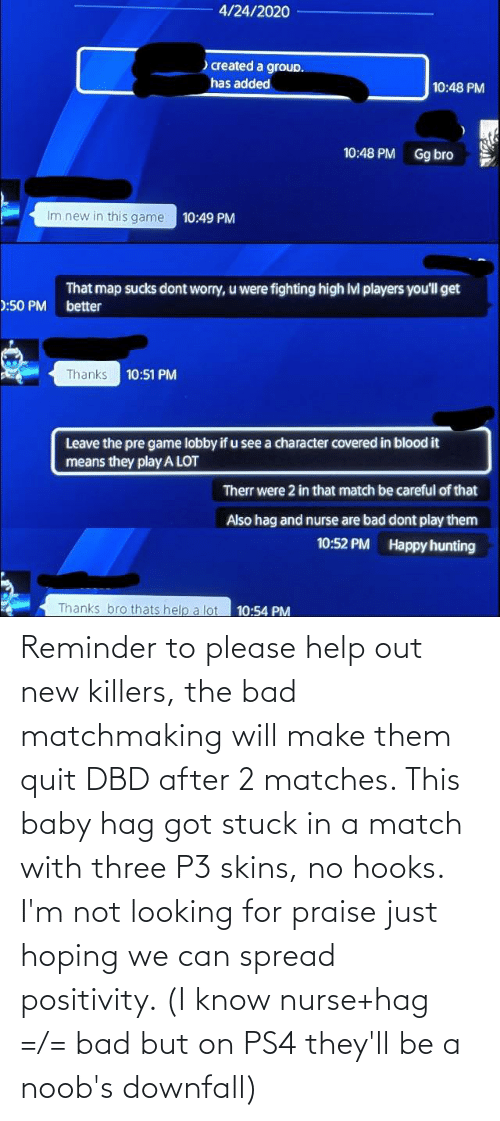 Matches: Reminder to please help out new killers, the bad matchmaking will make them quit DBD after 2 matches. This baby hag got stuck in a match with three P3 skins, no hooks. I'm not looking for praise just hoping we can spread positivity. (I know nurse+hag =/= bad but on PS4 they'll be a noob's downfall)