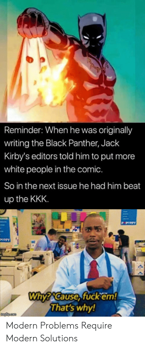 Black Panther: Reminder: When he was originally  writing the Black Panther, Jack  Kirby's editors told him to put more  white people in the comic.  So in the next issue he had him beat  up the KKK  Why?Cause,fuckem!  That's why  imgfilip.com Modern Problems Require Modern Solutions