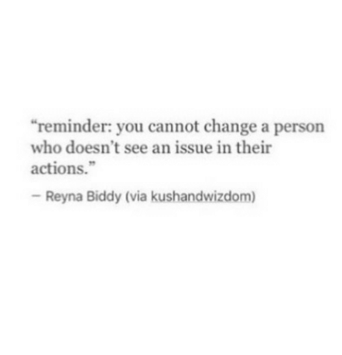 """Reyna: """"reminder: you cannot change a person  who doesn't see an issue in their  actions.""""  Reyna Biddy (via kushandwizdom)"""