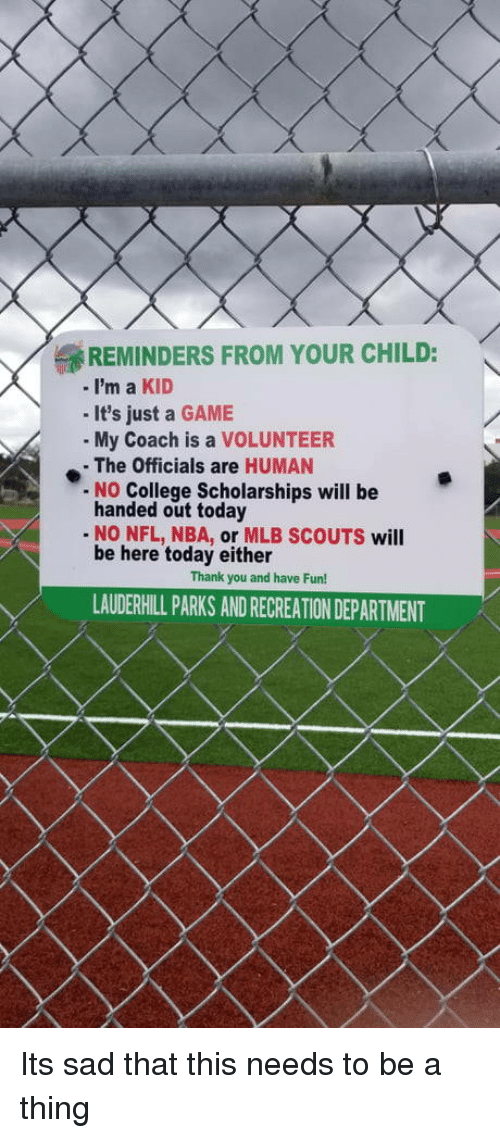 scouts: REMINDERS FROM YOUR CHILD:  -i'm a KID  - It's just a GAME  My Coach is a VOLUNTEER  - The Officials are HUMAN  No College Scholarships will be  handed out today  - NO NFL, NBA, or MLB SCOUTS will  be here today either  Thank you and have Fun!  LAUDERHILL PARKS AND RECREATION DEPARTMENT Its sad that this needs to be a thing