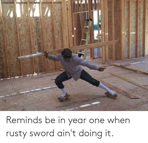 Doing It: Reminds be in year one when rusty sword ain't doing it.