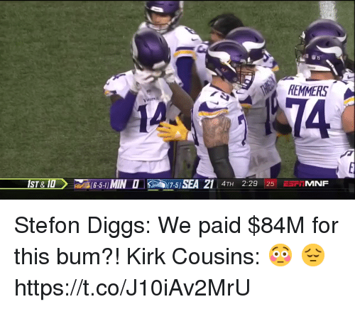 Stefon: REMMERS  Vi  1A  14  IST& 1D  B-l1 MIN 151 SEA 21 4TH 2:29SFTIMNF  4TH 2:29 25 ESTMNF Stefon Diggs: We paid $84M for this bum?!  Kirk Cousins: 😳 😔  https://t.co/J10iAv2MrU