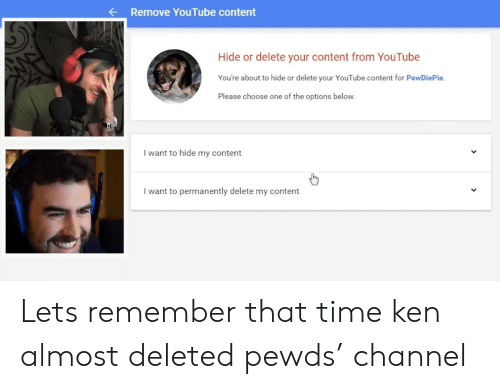 Permanently Delete: Remove YouTube content  Hide or delete your content from YouTube  You're about to hide or delete your YouTube content for PewDiePie.  Please choose one of the options below  I want to hide my content  I want to permanently delete my content Lets remember that time ken almost deleted pewds' channel
