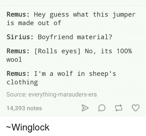 Rolling Eye: Remus Hey guess what this jumper  is made out of  Sirius Boyfriend material  Remus [Rolls eyes] No  its 100%  wool  Remus: I'm a wolf in sheep's  clothing  Source: everything-marauders era  14,393 notes ~Winglock