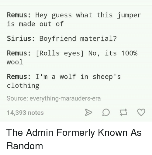 Rolling Eye: Remus Hey guess what this jumper  is made out of  Sirius: Boyfriend material?  Remus Rolls eyes] No  its 100%  wool  Remus: I'm a wolf in sheep s  clothing  Source: everything-marauders era  14,393 notes The Admin Formerly Known As Random