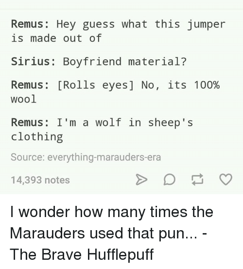 Rolling Eye: Remus Hey guess what this jumper  is made out of  Sirius Boyfriend material  Remus [Rolls eyes] No  its 100%  Wool  Remus: I'm a wolf in sheep's  clothing  Source: everything-marauders era  14,393 notes I wonder how many times the Marauders used that pun...  -The Brave Hufflepuff