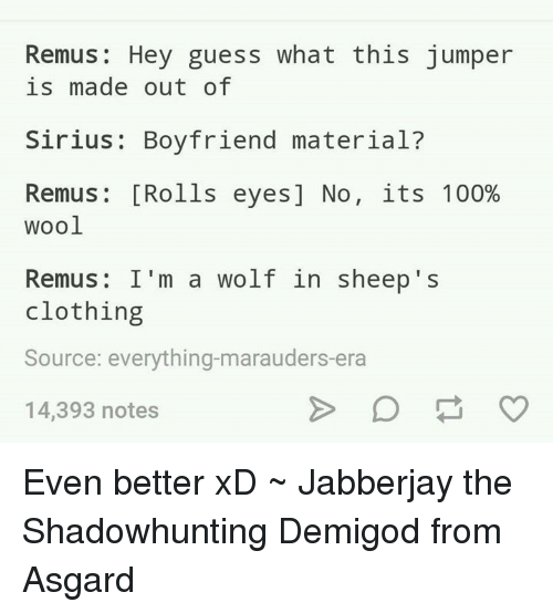 Rolling Eye: Remus Hey guess what this jumper  is made out of  Sirius: Boyfriend material?  Remus [Rolls eyes] No, its 100%  Wool  Remus: I'm a wolf in sheep's  clothing  Source: everything-marauders-era  14,393 notes Even better xD   ~ Jabberjay the Shadowhunting Demigod from Asgard