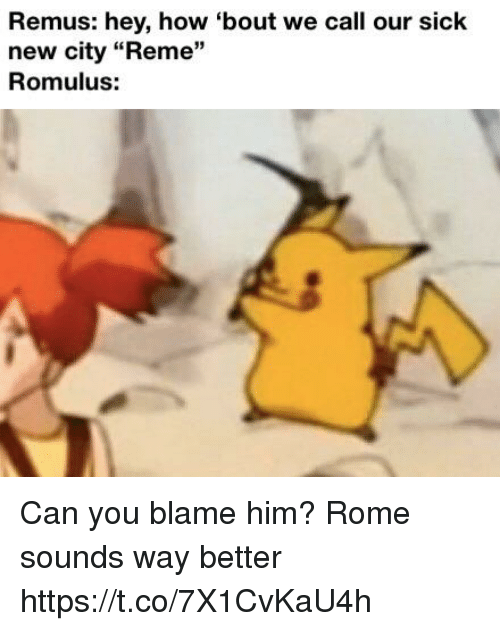 "Rome, Sick, and How: Remus: hey, how 'bout we call our Sick  new city ""Reme""  Romulus:  13 Can you blame him? Rome sounds way better https://t.co/7X1CvKaU4h"