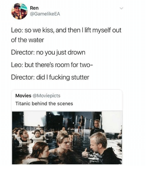 Dank, Fucking, and Movies: Ren  @GamelikeEA  Leo: so we kiss, and then I lift myself out  of the water  Director: no you just drown  Leo: but there's room for two  Director: did I fucking stutter  Movies @Moviepicts  Titanic behind the scenes