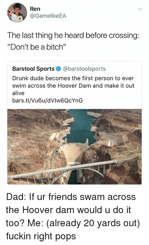 """Barstool Sports: Ren  @GamelikeEA  The last thing he heard before crossing:  """"Don't be a bitch""""  Barstool Sports @barstoolsports  Drunk dude becomes the first person to ever  swim across the Hoover Dam and make it out  alive  bars.tl/Vu6u/dVlw6QcYnG Dad: If ur friends swam across the Hoover dam would u do it too? Me: (already 20 yards out) fuckin right pops"""