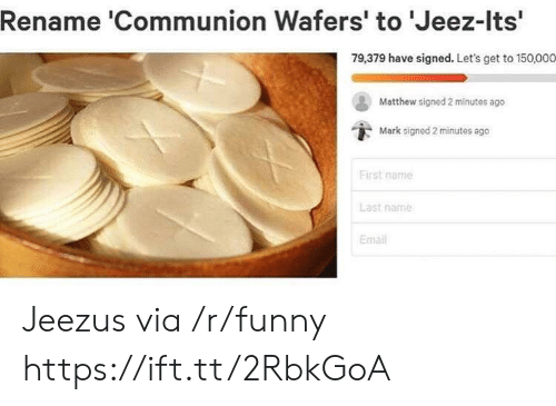 Funny, Email, and Via: Rename 'Communion Wafers' to 'Jeez-Its'  79,379 have signed. Let's get to 150,000  Matthew signed 2 minutes ago  Mark signed 2 minutes ago  First name  Last name  Email Jeezus via /r/funny https://ift.tt/2RbkGoA