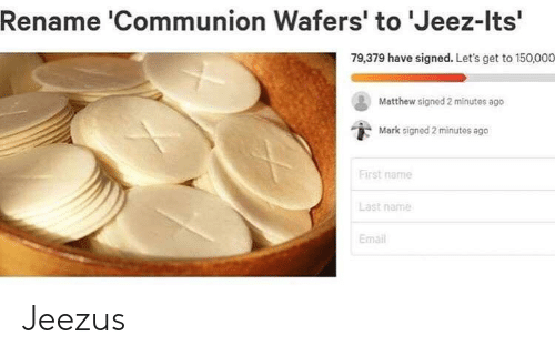 Email, Name, and First: Rename 'Communion Wafers' to 'Jeez-Its'  79,379 have signed. Let's get to 150,000  Matthew signed 2 minutes ago  Mark signed 2 minutes ago  First name  Last name  Email Jeezus