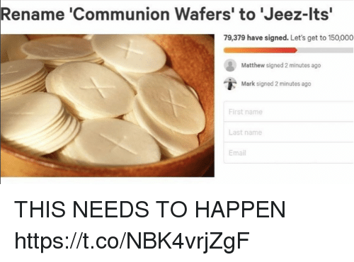 "Funny, Email, and Name: Rename 'Communion Wafers' to 'Jeez-lts""  79,379 have signed. Let's get to 150,000  Matthew signed 2 minutes ago  i,  Mark signed 2 minutes ago  First name  Last name  Email THIS NEEDS TO HAPPEN https://t.co/NBK4vrjZgF"
