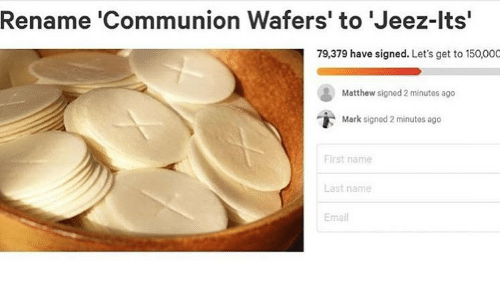 Memes, Email, and 🤖: Rename 'Communion Wafers' to 'Jeez-lts'  79,379 have signed. Let's get to 150,000  Matthew signed 2 minutes ago  Mark signed 2 minutes ago  First name  Last name  Email
