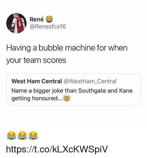 west ham: Rene  @Reneafca16  Having a bubble machine for when  your team scores  West Ham Central @WestHam_Central  Name a bigger joke than Southgate and Kane  getting honoured... 😂😂😂 https://t.co/kLXcKWSpiV