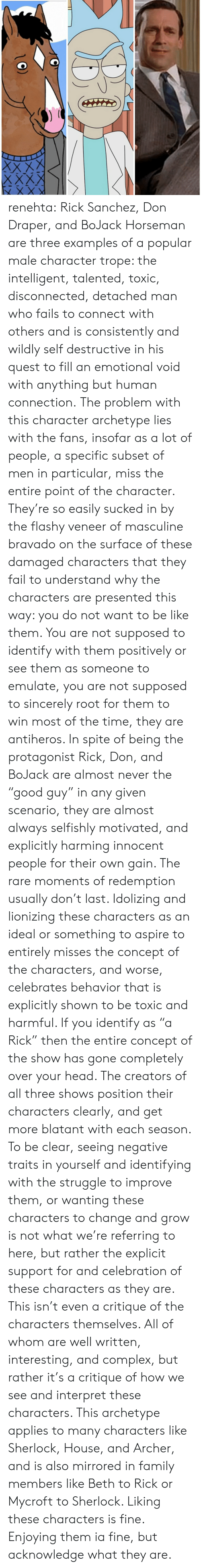 """Detached: renehta:  Rick Sanchez, Don Draper,  and BoJack Horseman are three examples of a popular male character trope: the intelligent, talented, toxic, disconnected, detached man who fails to connect with others and is consistently and wildly self destructive in his quest to fill an emotional void with anything but human connection.  The problem with this character archetype lies with the fans, insofar as a lot of people, a specific subset of men in particular, miss the entire point of the character.   They're so easily sucked in by the flashy veneer of masculine bravado on the surface of these damaged characters that they fail to understand why the characters are presented this way: you do not want to be like them.  You are not supposed to identify with them positively or see them as someone to emulate, you are not supposed to sincerely root for them to win most of the time, they are antiheros.   In spite of being the protagonist Rick, Don, and BoJack are almost never the """"good guy"""" in any given scenario, they are almost always selfishly motivated, and explicitly harming innocent people for their own gain. The rare moments of redemption usually don't last.   Idolizing and lionizing these characters as an ideal or something to aspire to entirely misses the concept of the characters, and worse, celebrates behavior that is explicitly shown to be toxic and harmful.    If you identify as """"a Rick"""" then the entire concept of the show has gone completely over your head. The creators of all three shows position their characters clearly, and get more blatant with each season.  To be clear, seeing negative traits in yourself and identifying with the struggle to improve them, or wanting these characters to change and grow is not what we're referring to here, but rather the explicit support for and celebration of these characters as they are.  This isn't even a critique of the characters themselves. All of whom are well written, interesting, and complex, but rather it's a cr"""