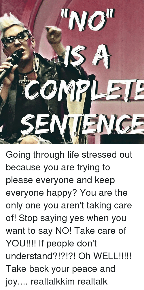 """reno: RENO""""  CO  SE Going through life stressed out because you are trying to please everyone and keep everyone happy? You are the only one you aren't taking care of! Stop saying yes when you want to say NO! Take care of YOU!!!! If people don't understand?!?!?! Oh WELL!!!!! Take back your peace and joy.... realtalkkim realtalk"""