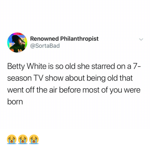 starred: Renowned Philanthropist  @SortaBad  Betty White is so old she starred on a 7-  season TV show about being old that  went off the air before most of you were  born 😭😭😭