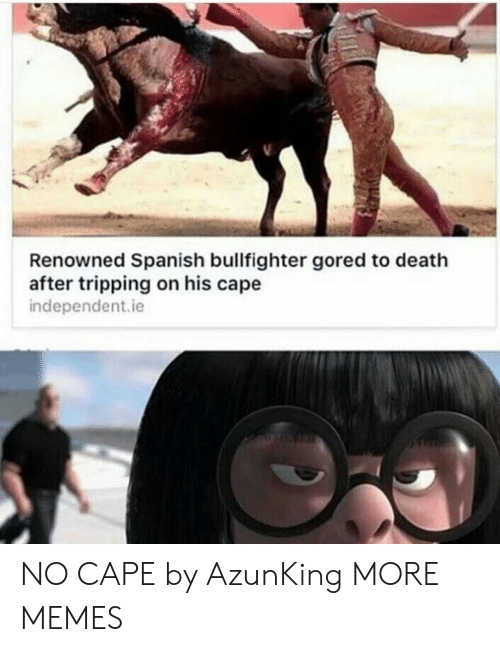Dank, Memes, and Spanish: Renowned Spanish bullfighter gored to death  after tripping on his cape  independent.ie NO CAPE by AzunKing MORE MEMES