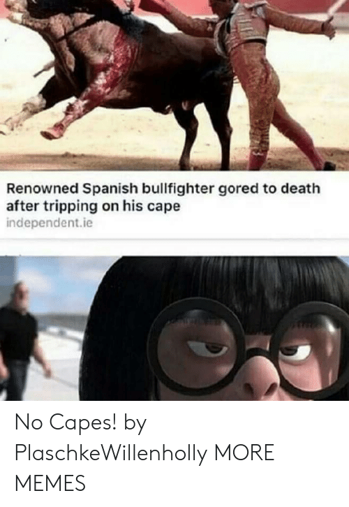 Dank, Memes, and Spanish: Renowned Spanish bullfighter gored to death  after tripping on his cape  independent.ie No Capes! by PlaschkeWillenholly MORE MEMES
