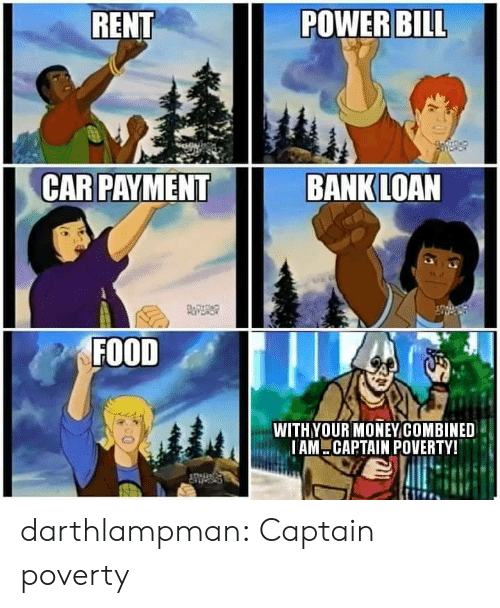 Payment: RENT  POWER BILL  CAR PAYMENT  BANK LOAN  FOITDAD  FOOD  WITHYOUR MONEYCOMBINED  IAM CAPTAIN POVERTY! darthlampman:  Captain poverty