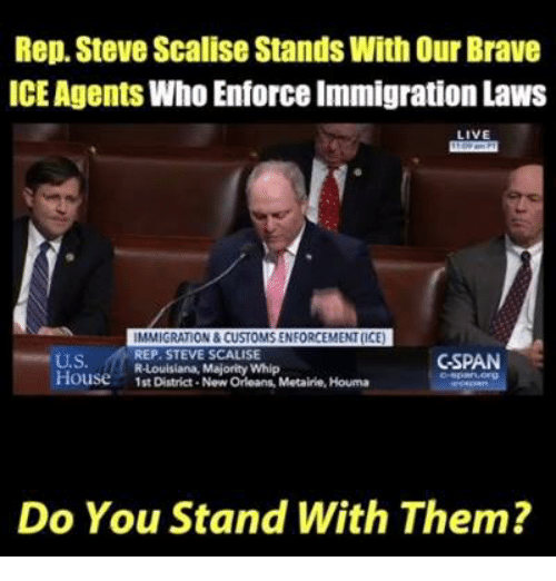 cspan: Rep. Steve Scalise Stands With Our Brave  ICE Agents Who Enforce Immigration Laws  LIVE  U.S.  House1st District- New Orleans, Metairie, Houma  IMMIGRATION & CUSTOMS ENFORCEMENT(ICE  REP. STEVE SCALISE  R-Louisiana, Majority Whip  CSPAN  Do You Stand With Them?