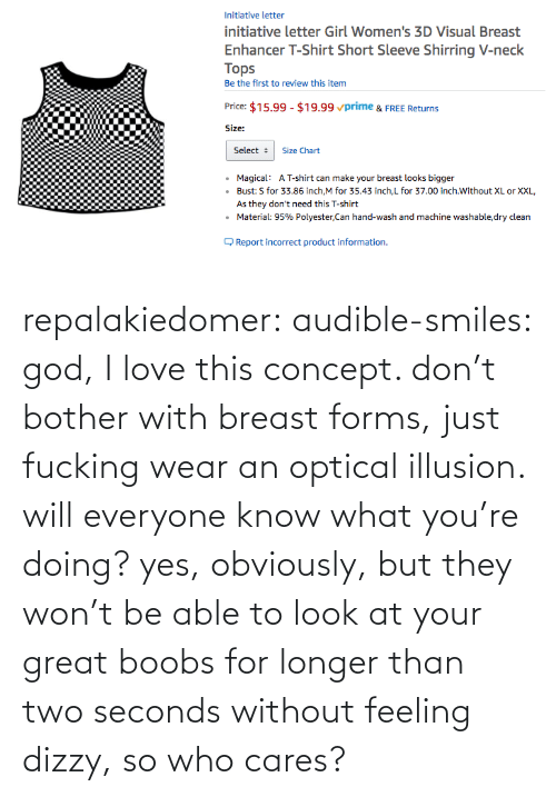 two: repalakiedomer:  audible-smiles: god, I love this concept. don't bother with breast forms, just fucking wear an optical illusion. will everyone know what you're doing? yes, obviously, but they won't be able to look at your great boobs for longer than two seconds without feeling dizzy, so who cares?