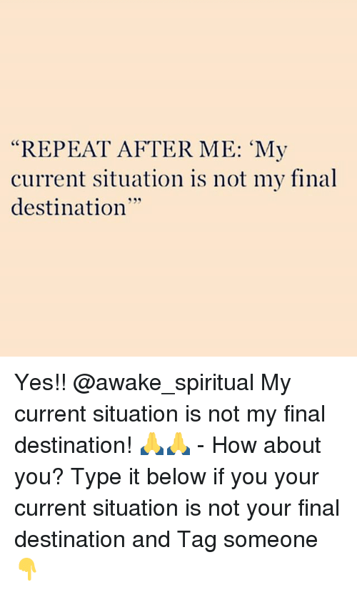 "Memes, Tag Someone, and Final Destination: ""REPEAT AFTER ME: 'My  current situation is not my final  destination  35 Yes!! @awake_spiritual My current situation is not my final destination! 🙏🙏 - How about you? Type it below if you your current situation is not your final destination and Tag someone 👇"