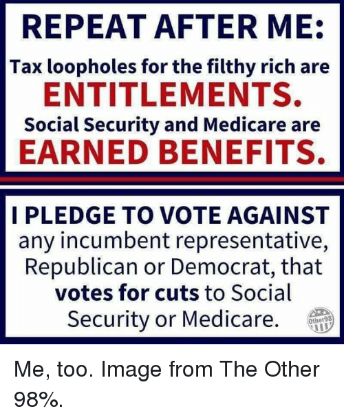 Memes, Image, and Medicare: REPEAT AFTER ME  Tax loopholes for the filthy rich are  ENTITLEMENTS.  Social Security and Medicare are  EARNED BENEFITS.  I PLEDGE TO VOTE AGAINST  any incumbent representative,  Republican or Democrat, that  votes for cuts to Social  Security or Medicare.  Other98 Me, too. Image from The Other 98%.