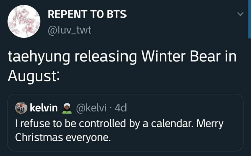 Twt: REPENT TO BTS  @luv_twt  taehyung releasing Winter Bear in  August:  kelvin  @kelvi 4d  I refuse to be controlled by a calendar. Merry  Christmas everyone.