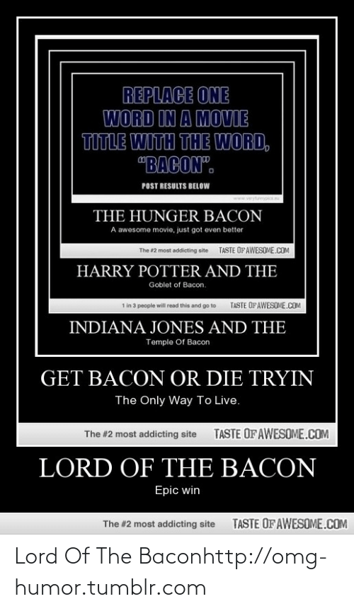 """Tryin: REPLACE ONE  WORD IN A MOVIE  TITLE WITH THE WORD,  """"BACON"""".  POST RESULTS BELOW  ryfurnypics  www.  THE HUNGER BACON  A awesome movie, just got even better  TASTE OFAWESOME.cOM  The #2 most addicting aite  HARRY POTTER AND THE  Goblet of Bacon.  TASTE OF AWESOME.COM  1 in 3 people will read this and go to  INDIANA JONES AND THE  Temple Of Bacon  GET BACON OR DIE TRYIN  The Only Way To Live.  TASTE OF AWESOME.COM  The #2 most addicting site  LORD OF THE BACON  Epic win  TASTE OF AWESOME.COM  The #2 most addicting site Lord Of The Baconhttp://omg-humor.tumblr.com"""
