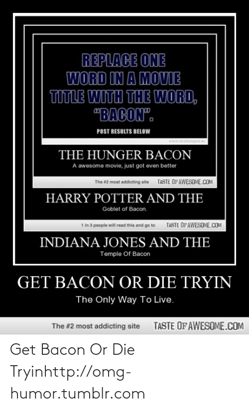 """Tryin: REPLACE ONE  WORD IN A MOVIE  TITLE WITH THE WORD,  """"BACON"""".  POST RESULTS BELOW  www.veryfurnypics.eu  THE HUNGER BACON  A awesome movie, just got even better  TASTE OFAWESOME.COM  The #2 most addicting site  HARRY POTTER AND THE  Goblet of Bacon.  TASTE OFAWESOME.COM  1 in 3 people will read this and go to  INDIANA JONES AND THE  Temple Of Bacon  GET BACON OR DIE TRYIN  The Only Way To Live.  TASTE OFAWESOME.COM  The #2 most addicting site Get Bacon Or Die Tryinhttp://omg-humor.tumblr.com"""