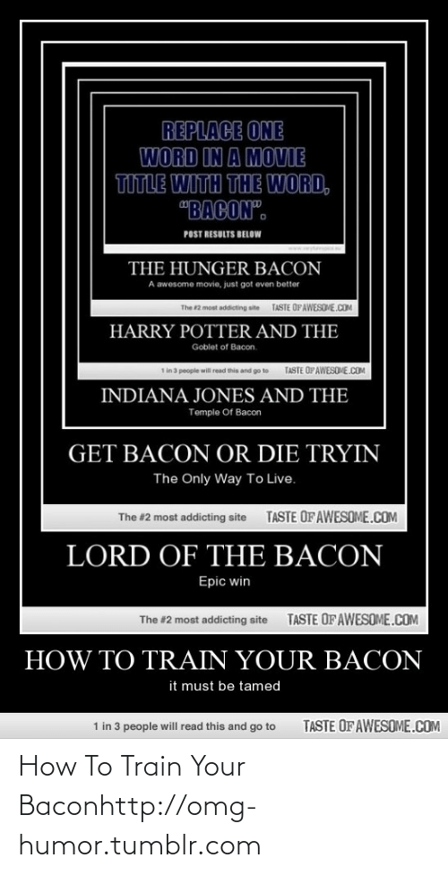 """Tryin: REPLACE ONE  WORD IN A MOVIE  TITLE WITH THE WORD,  """"BACON"""".  POST RESULTS BELOW  www.  THE HUNGER BACON  A awesome movie, just got even better  TASTE OFAWESOME.COM  The #2 most addicting site  HARRY POTTER AND THE  Goblet of Bacon.  1 in 3 people will read this and go to  TASTE OPAWESOME.COM  INDIANA JONES AND THE  Temple Of Bacon  GET BACON OR DIE TRYIN  The Only Way To Live.  TASTE OF AWESOME.COM  The #2 most addicting site  LORD OF THE BACON  Epic win  TASTE OF AWESOME.COM  The #2 most addicting site  HOW TO TRAIN YOUR BACON  it must be tamed  TASTE OF AWESOME.COM  1 in 3 people will read this and go to How To Train Your Baconhttp://omg-humor.tumblr.com"""