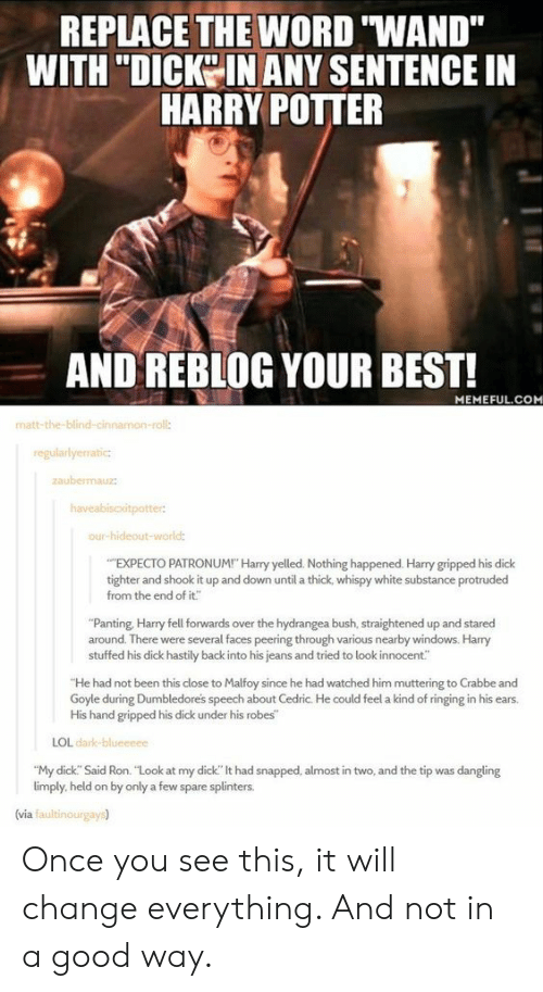 "Peering: REPLACE THE WORD ""WAND""  WITH ""DICKO IN ANY SENTENCE IN  HARRY POITER  AND REBLOG YOUR BEST!  MEMEFUL.COM  matt-the-blind-cin  roll:  regularlyerratic  aubemauz  our-hideout-wor  EXPECTO PATRONUM! Harry yelled. Nothing happened. Harry gripped his dick  tighter and shook it up and down until a thick, whispy white substance protruded  from the end of it""  ""Panting, Harry fell forwards over the hydrangea bush, straightened up and stared  around. There were several faces peering through various nearby windows. Harry  stuffed his dick hastily back into his jeans and tried to look innocent""  He had not been this close to Malfoy since he had watched him muttering to Crabbe and  Goyle during Dumbledores speech about Cedric. He could feel a kind of ringing in his ears.  His hand gripped his dick under his robes  LOL dark  ""My dick. Said Ron. ""Look at my dick"" lt had snapped, almost in two, and the tip was dangling  limply, held on by only a few spare splinters.  (via faultinourgays) Once you see this, it will change everything. And not in a good way."