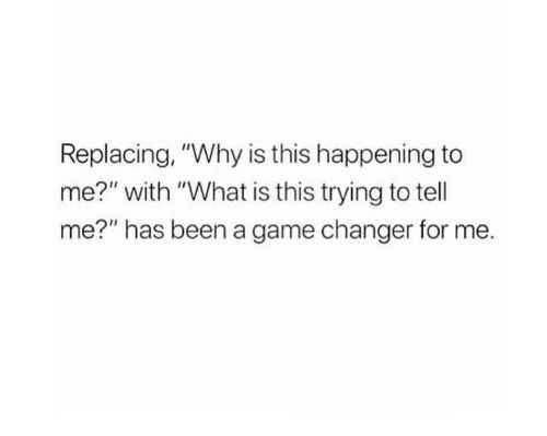 """Game, Game Changer, and What Is: Replacing, """"Why is this happening to  me?"""" with """"What is this trying to tell  me?"""" has been a game changer for me."""