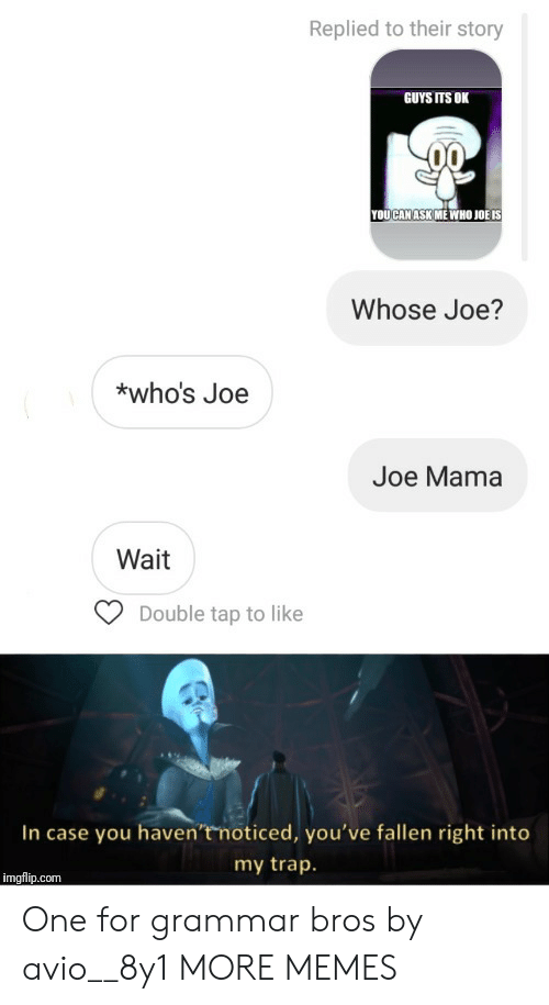 Dank, Memes, and Target: Replied to their story  GUYS ITS OK  YOUCAN ASK ME WHO JOË IS  Whose Joe?  *who's Joe  Joe Mama  Wait  Double tap to like  In case you haven't noticed, you've fallen right into  my trap.  imgflip.com One for grammar bros by avio__8y1 MORE MEMES