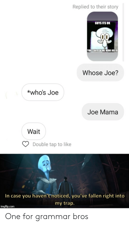 trap: Replied to their story  GUYS ITS OK  YOUCAN ASK ME WHO JOË IS  Whose Joe?  *who's Joe  Joe Mama  Wait  Double tap to like  In case you haven't noticed, you've fallen right into  my trap.  imgflip.com One for grammar bros