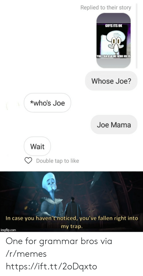 trap: Replied to their story  GUYS ITS OK  YOUCAN ASK ME WHO JOË IS  Whose Joe?  *who's Joe  Joe Mama  Wait  Double tap to like  In case you haven'tmoticed, you've fallen right into  my trap.  imgflip.com One for grammar bros via /r/memes https://ift.tt/2oDqxto