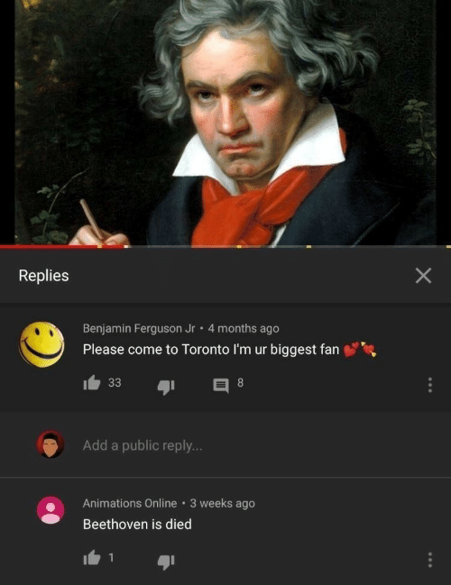 animations: Replies  Benjamin Ferguson Jr 4 months ago  Please come to Toronto I'm ur biggest fan  Add a public reply...  Animations Online 3 weeks ago  Beethoven is died