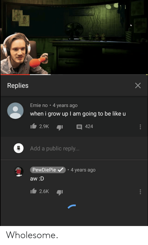 Be Like, Wholesome, and Add: Replies  Ernie no 4 years ago  when i grow up l am going to be like u  2.9K  424  Add a public reply...  4 years ago  PewDiePie  aw:D  2.6K  X Wholesome.