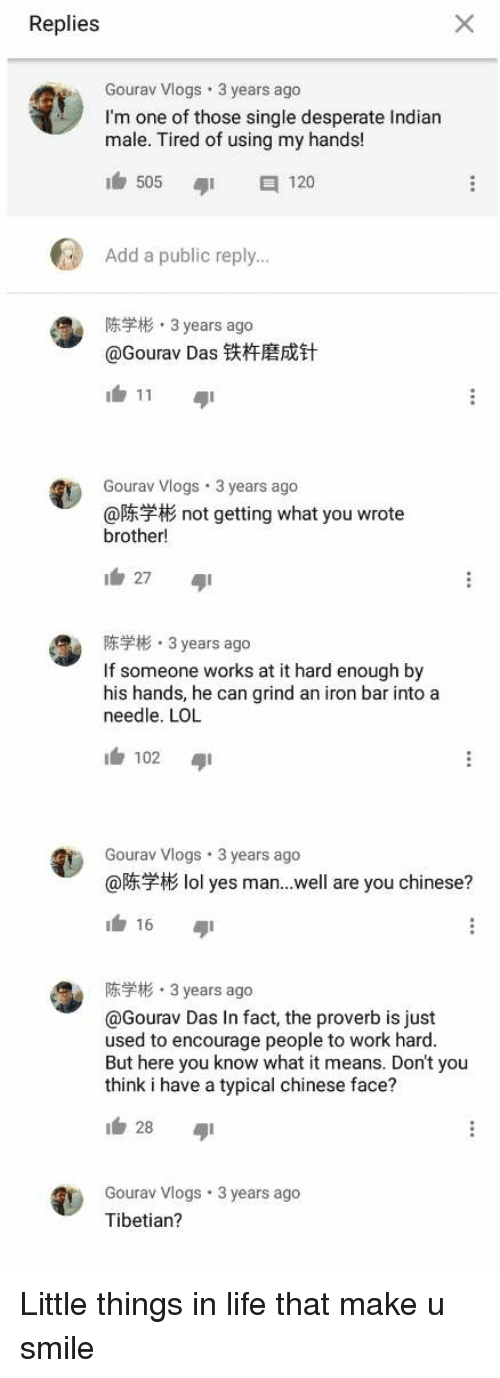 Desperate, Life, and Lol: Replies  Gourav Vlogs 3 years ago  I'm one of those single desperate Indian  male. Tired of using my hands!  505  120  Add a public reply..  RH3 years ago  @Gourav Das铁杵磨成针  Gourav Vlogs.3 years ago  @陈学彬not getting what you wrote  brother!  陈学彬. 3 years ago  If someone works at it hard enough by  his hands, he can grind an iron bar into a  needle. LOL  1白102  Gourav Vlogs 3 years ago  @  lol yes man...well are you chinese?  1台16  陈学彬, 3 years ago  @Gourav Das In fact, the proverb is just  used to encourage people to work hard  But here you know what it means. Don't you  think i have a typical chinese face?  Gourav Vlogs 3 years ago  Tibetian?
